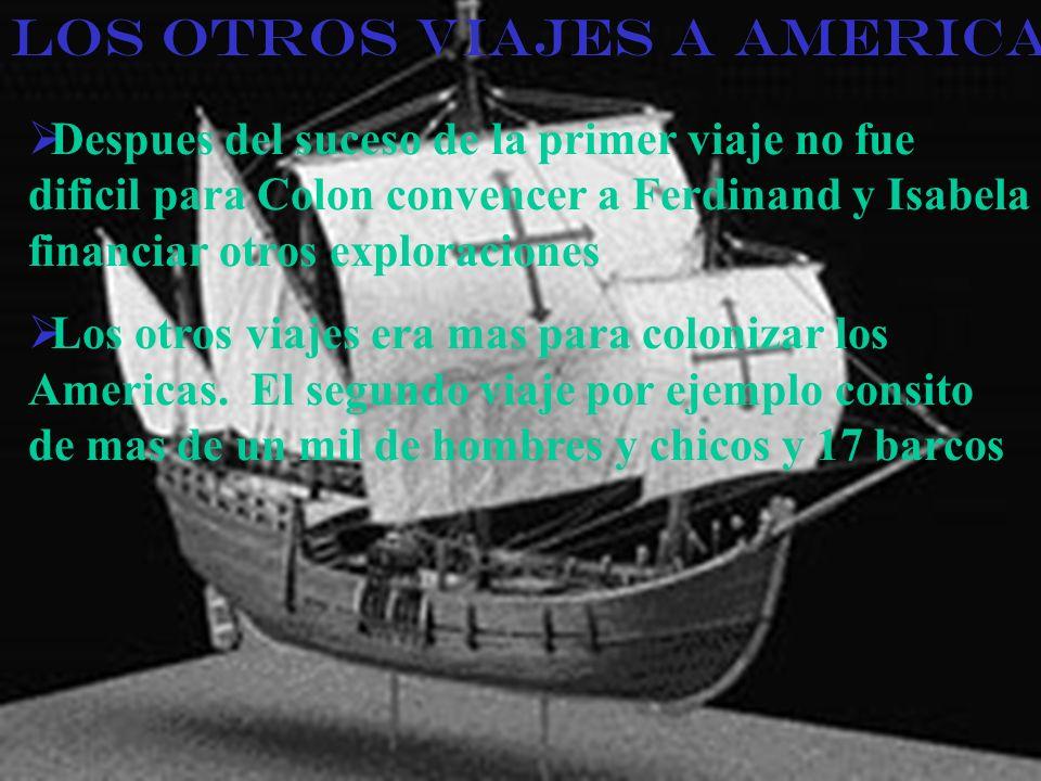 Los otros Viajes a America Despues del suceso de la primer viaje no fue dificil para Colon convencer a Ferdinand y Isabela financiar otros exploraciones Los otros viajes era mas para colonizar los Americas.
