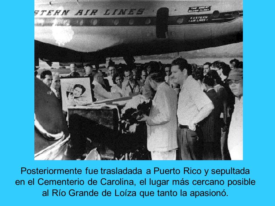 Posteriormente fue trasladada a Puerto Rico y sepultada en el Cementerio de Carolina, el lugar más cercano posible al Río Grande de Loíza que tanto la