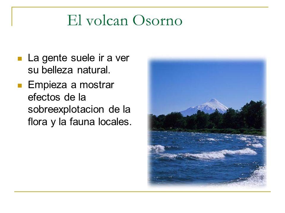 El volcan Osorno La gente suele ir a ver su belleza natural. Empieza a mostrar efectos de la sobreexplotacion de la flora y la fauna locales.