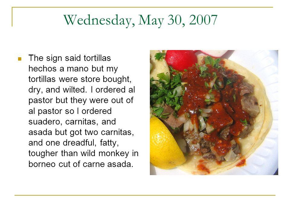 Wednesday, May 30, 2007 The sign said tortillas hechos a mano but my tortillas were store bought, dry, and wilted. I ordered al pastor but they were o