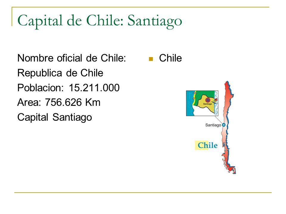 Capital de Chile: Santiago Nombre oficial de Chile: Republica de Chile Poblacion: 15.211.000 Area: 756.626 Km Capital Santiago Chile