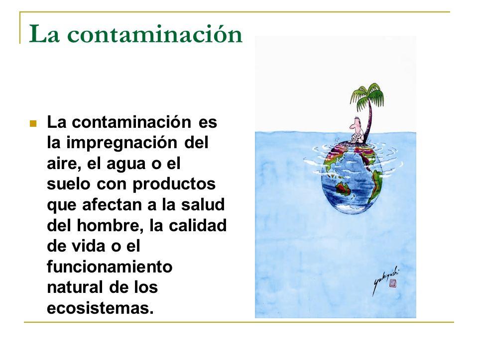La contaminación La contaminación es la impregnación del aire, el agua o el suelo con productos que afectan a la salud del hombre, la calidad de vida