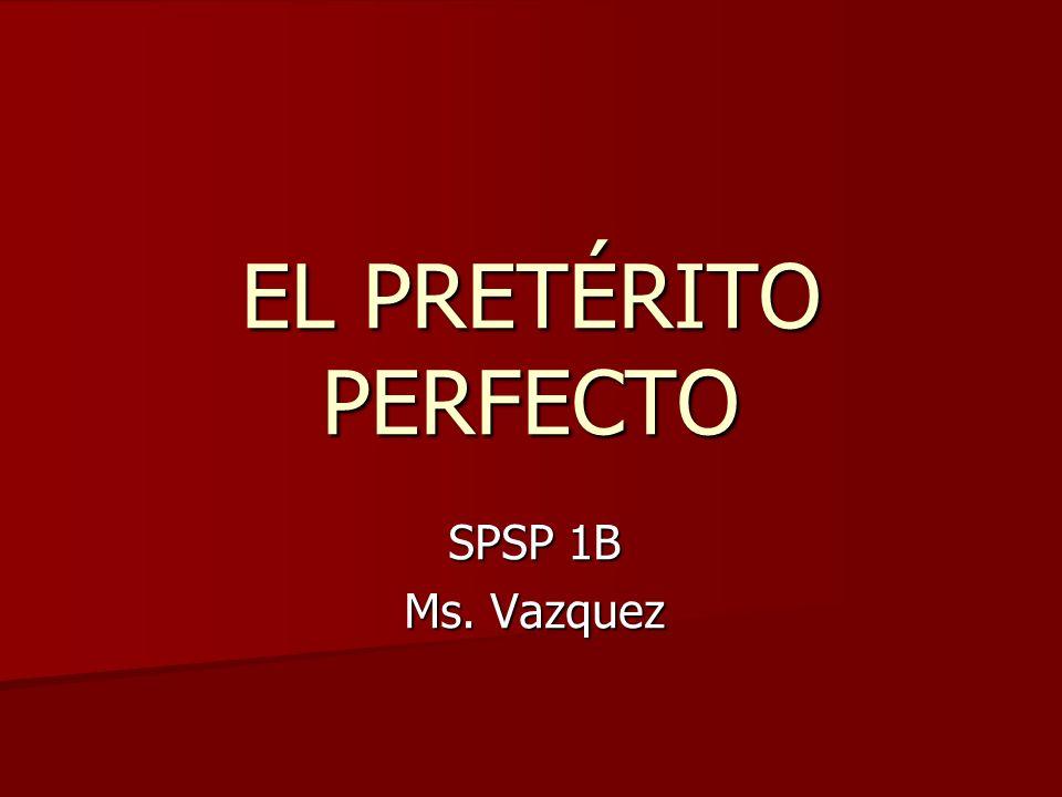 EL PRETÉRITO PERFECTO SPSP 1B Ms. Vazquez
