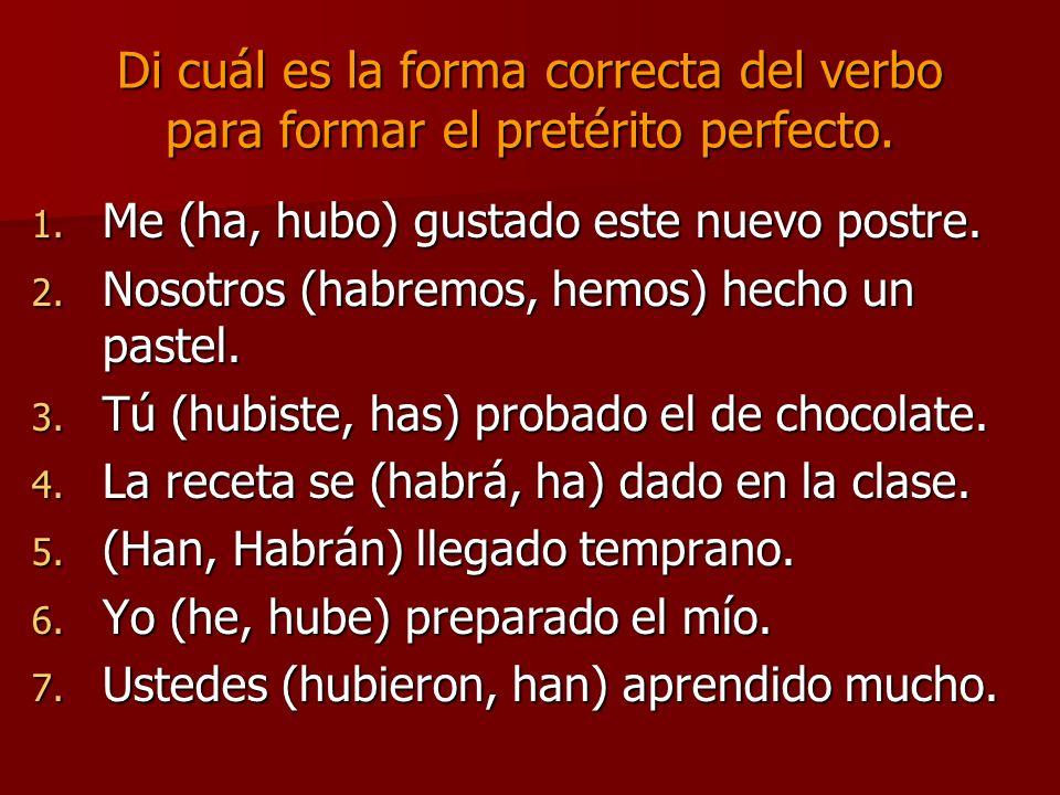 Di cuál es la forma correcta del verbo para formar el pretérito perfecto. 1. Me (ha, hubo) gustado este nuevo postre. 2. Nosotros (habremos, hemos) he