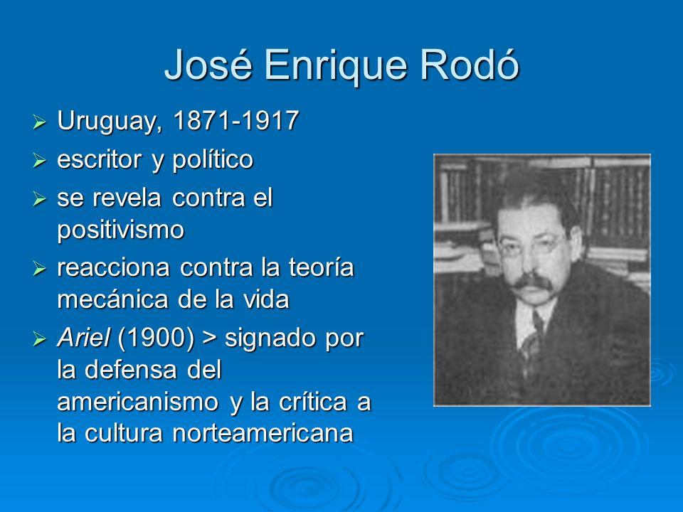 José Enrique Rodó Uruguay, 1871-1917 Uruguay, 1871-1917 escritor y político escritor y político se revela contra el positivismo se revela contra el po
