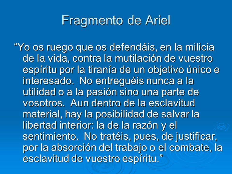 Fragmento de Ariel Yo os ruego que os defendáis, en la milicia de la vida, contra la mutilación de vuestro espíritu por la tiranía de un objetivo únic