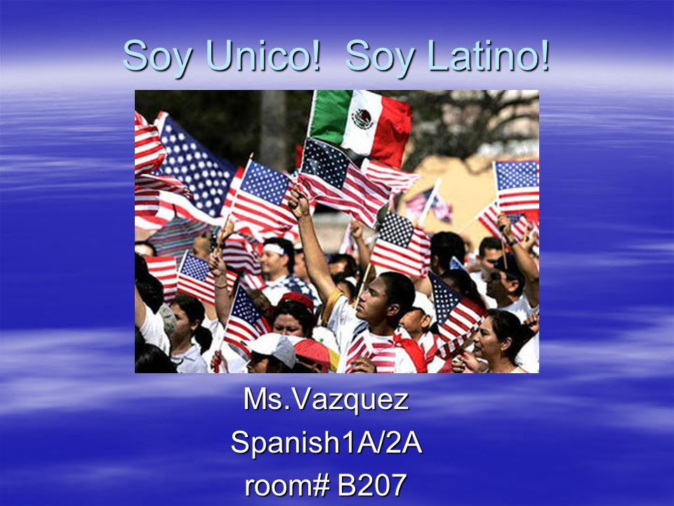 Soy Unico! Soy Latino! Soy Unico! Soy Latino!Ms.VazquezSpanish1A/2A room# B207