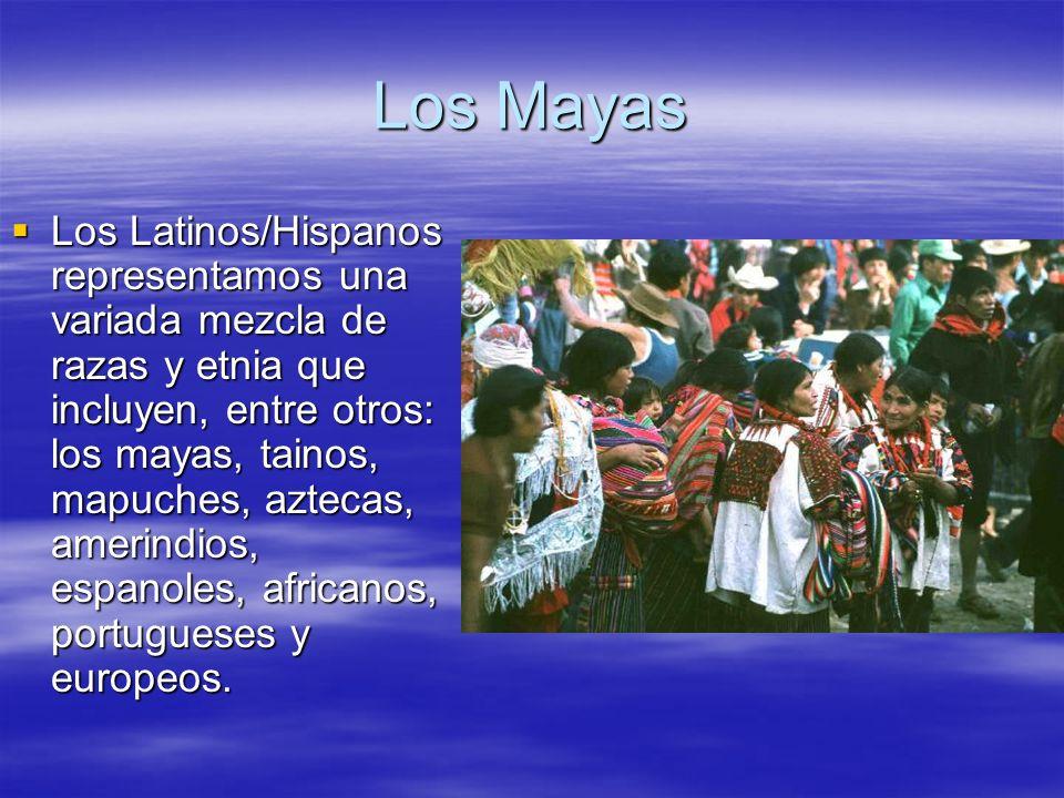 Los Mayas Los Latinos/Hispanos representamos una variada mezcla de razas y etnia que incluyen, entre otros: los mayas, tainos, mapuches, aztecas, amer