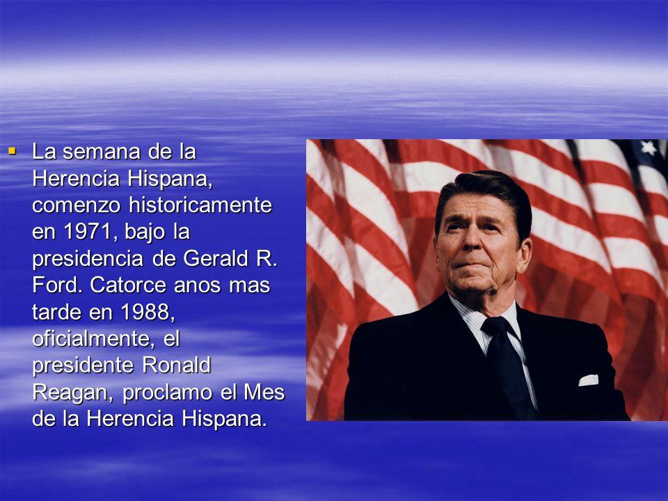 La semana de la Herencia Hispana, comenzo historicamente en 1971, bajo la presidencia de Gerald R. Ford. Catorce anos mas tarde en 1988, oficialmente,