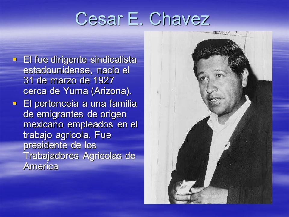 Cesar E. Chavez El fue dirigente sindicalista estadounidense, nacio el 31 de marzo de 1927 cerca de Yuma (Arizona). El fue dirigente sindicalista esta