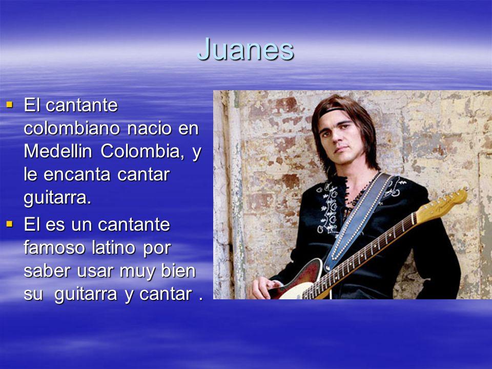 Juanes El cantante colombiano nacio en Medellin Colombia, y le encanta cantar guitarra. El cantante colombiano nacio en Medellin Colombia, y le encant