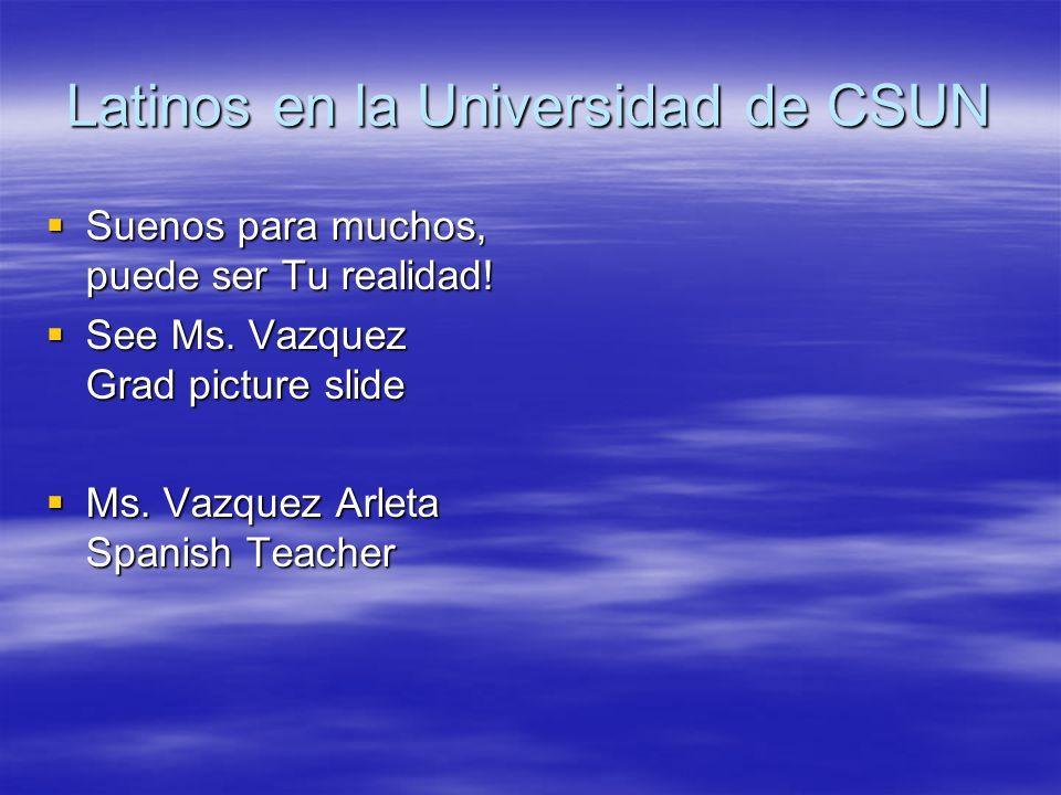 Latinos en la Universidad de CSUN Suenos para muchos, puede ser Tu realidad! Suenos para muchos, puede ser Tu realidad! See Ms. Vazquez Grad picture s