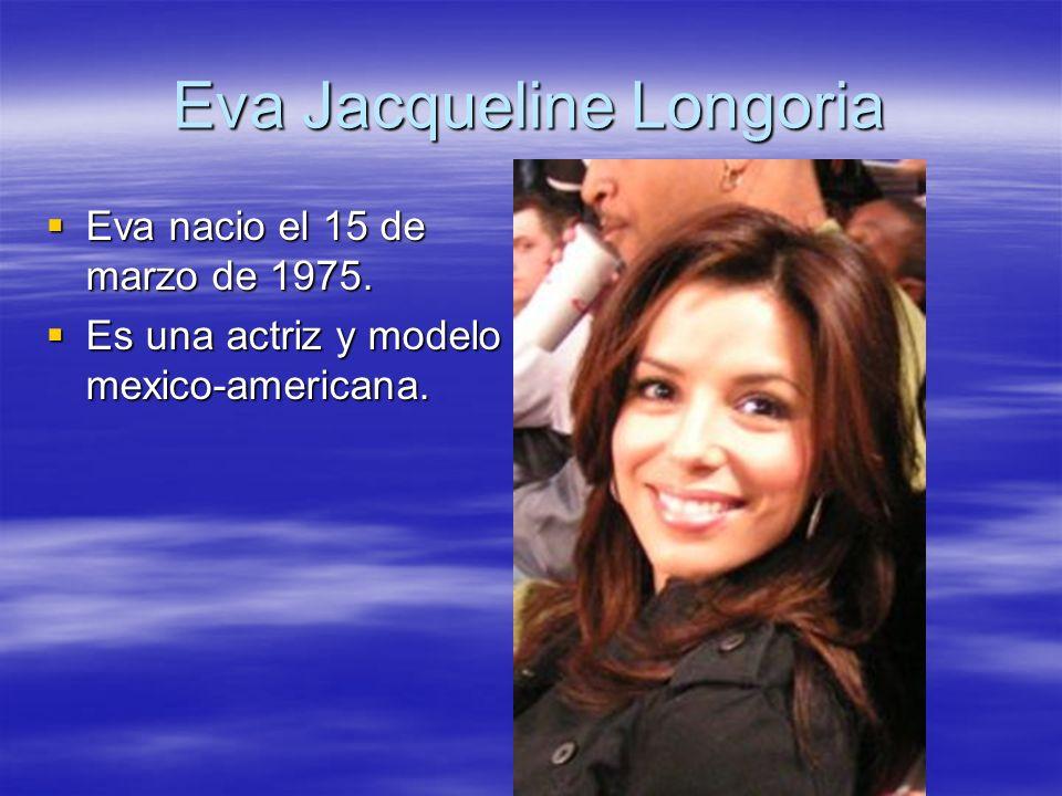 Eva Jacqueline Longoria Eva nacio el 15 de marzo de 1975. Eva nacio el 15 de marzo de 1975. Es una actriz y modelo mexico-americana. Es una actriz y m