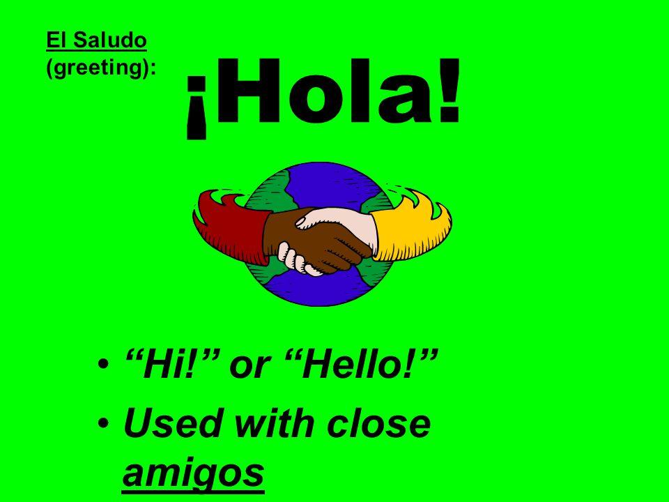 ¡Hola! Hi! or Hello! Used with close amigos El Saludo (greeting):