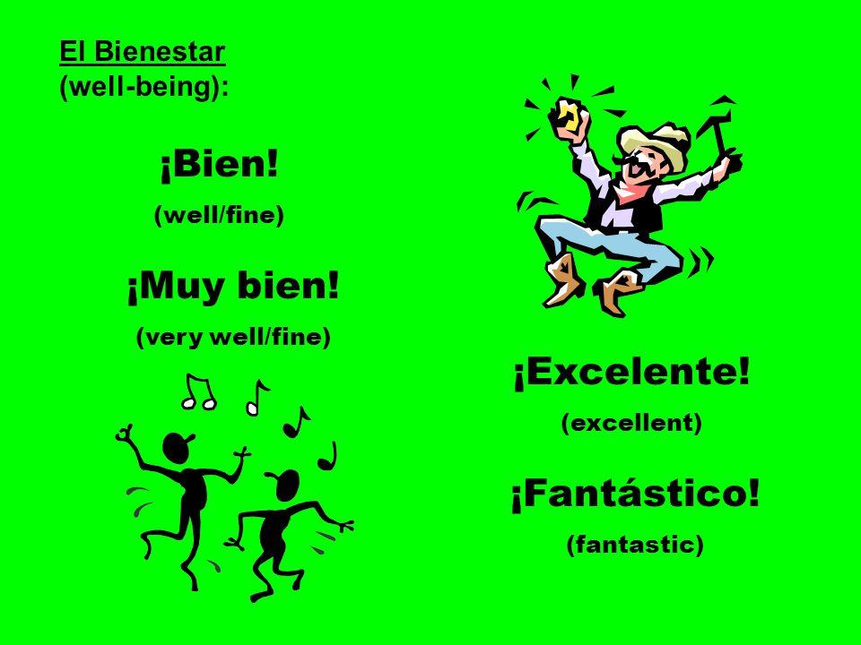 El Bienestar (well-being): ¡Bien! (well/fine) ¡Muy bien! (very well/fine) ¡Excelente! (excellent) ¡Fantástico! (fantastic)