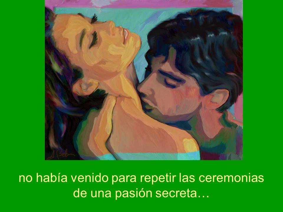 no había venido para repetir las ceremonias de una pasión secreta…