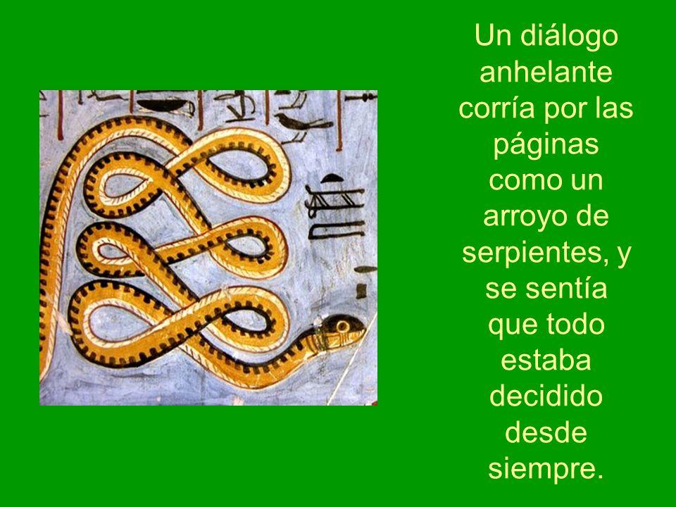 Un diálogo anhelante corría por las páginas como un arroyo de serpientes, y se sentía que todo estaba decidido desde siempre.