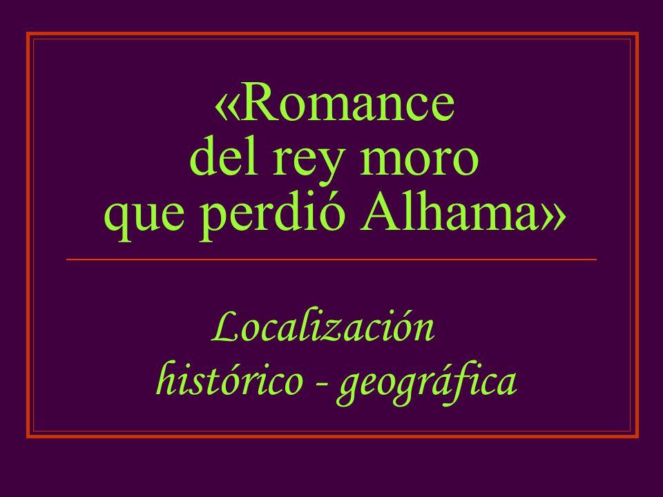«Romance del rey moro que perdió Alhama» Localización histórico - geográfica