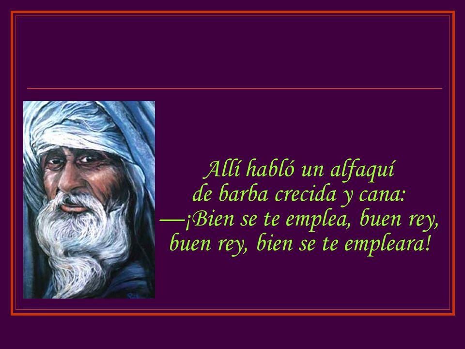Allí habló un alfaquí de barba crecida y cana: ¡Bien se te emplea, buen rey, buen rey, bien se te empleara!