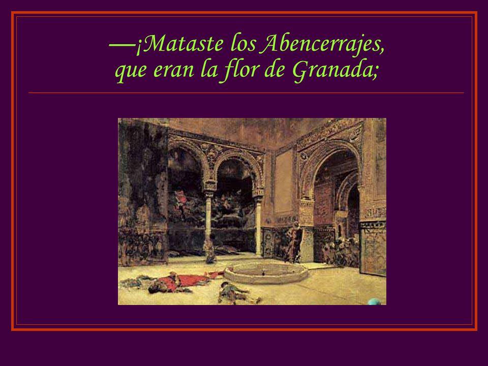 ¡Mataste los Abencerrajes, que eran la flor de Granada;