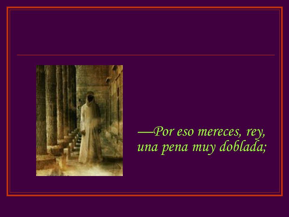 Por eso mereces, rey, una pena muy doblada;