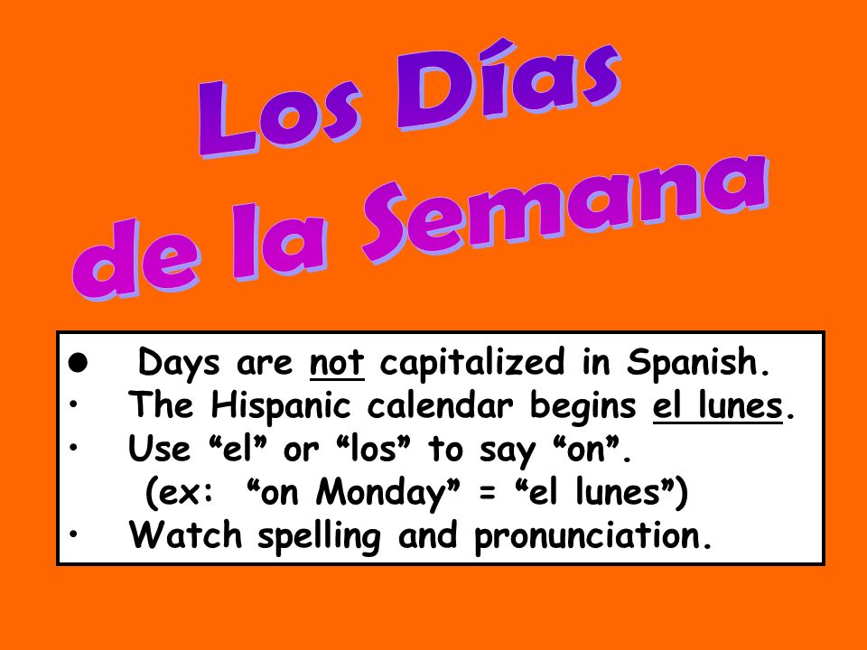 Days are not capitalized in Spanish. The Hispanic calendar begins el lunes. Use el or los to say on. (ex: on Monday = el lunes ) Watch spelling and pr