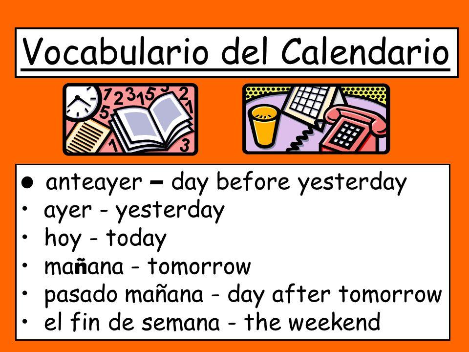 Vocabulario del Calendario anteayer – day before yesterday ayer - yesterday hoy - today ma ñ ana - tomorrow pasado mañana - day after tomorrow el fin