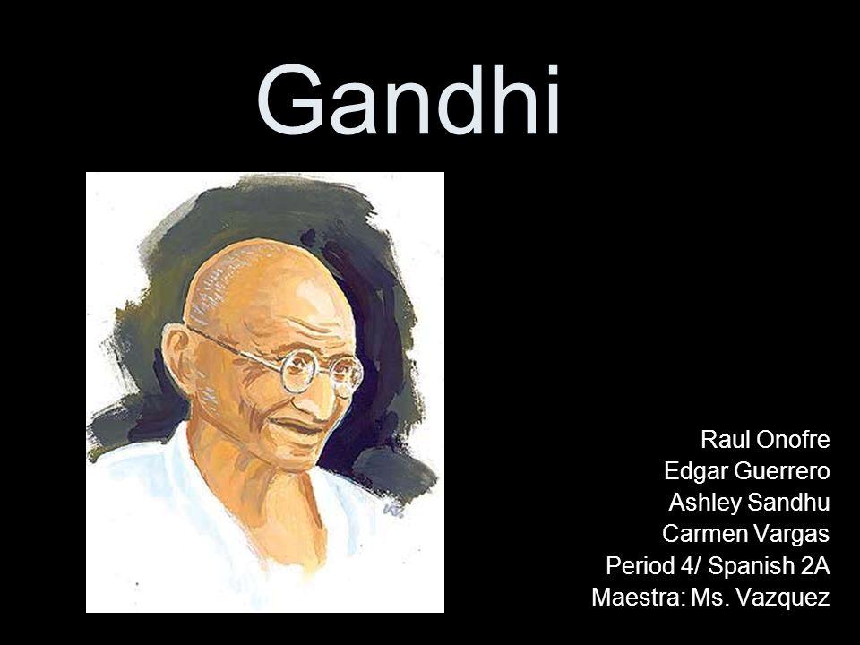 Gandhi Raul Onofre Edgar Guerrero Ashley Sandhu Carmen Vargas Period 4/ Spanish 2A Maestra: Ms. Vazquez