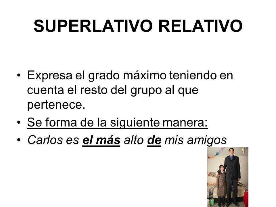 SUPERLATIVO RELATIVO Expresa el grado máximo teniendo en cuenta el resto del grupo al que pertenece. Se forma de la siguiente manera: Carlos es el más