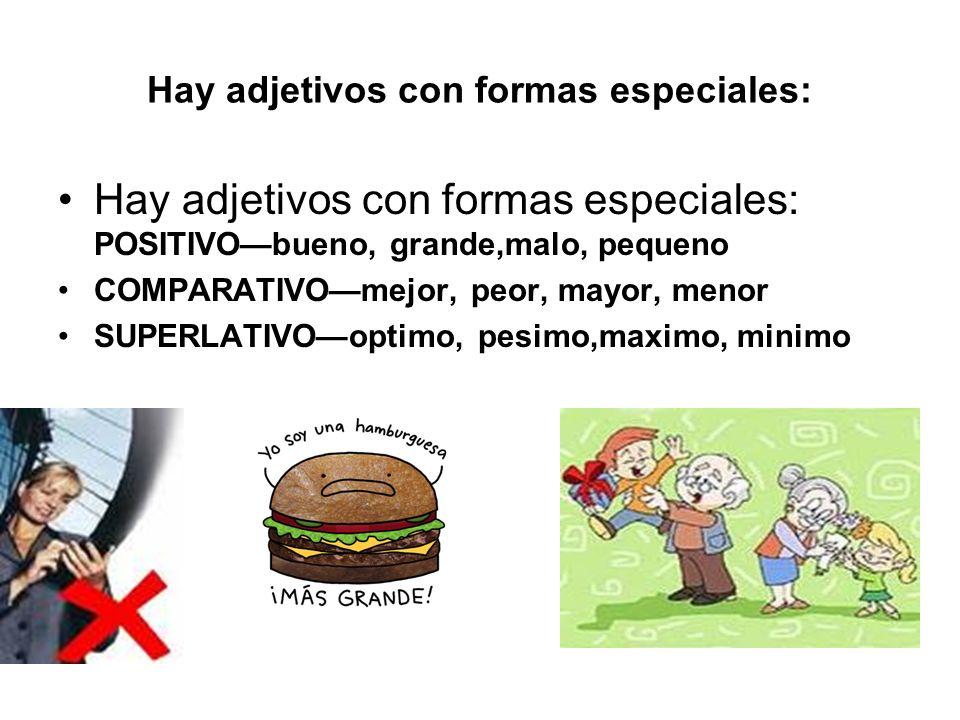 Hay adjetivos con formas especiales: Hay adjetivos con formas especiales: POSITIVObueno, grande,malo, pequeno COMPARATIVOmejor, peor, mayor, menor SUPERLATIVOoptimo, pesimo,maximo, minimo