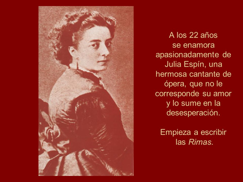 A los 22 años se enamora apasionadamente de Julia Espín, una hermosa cantante de ópera, que no le corresponde su amor y lo sume en la desesperación. E