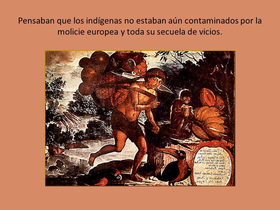 Pensaban que los indígenas no estaban aún contaminados por la molicie europea y toda su secuela de vicios.