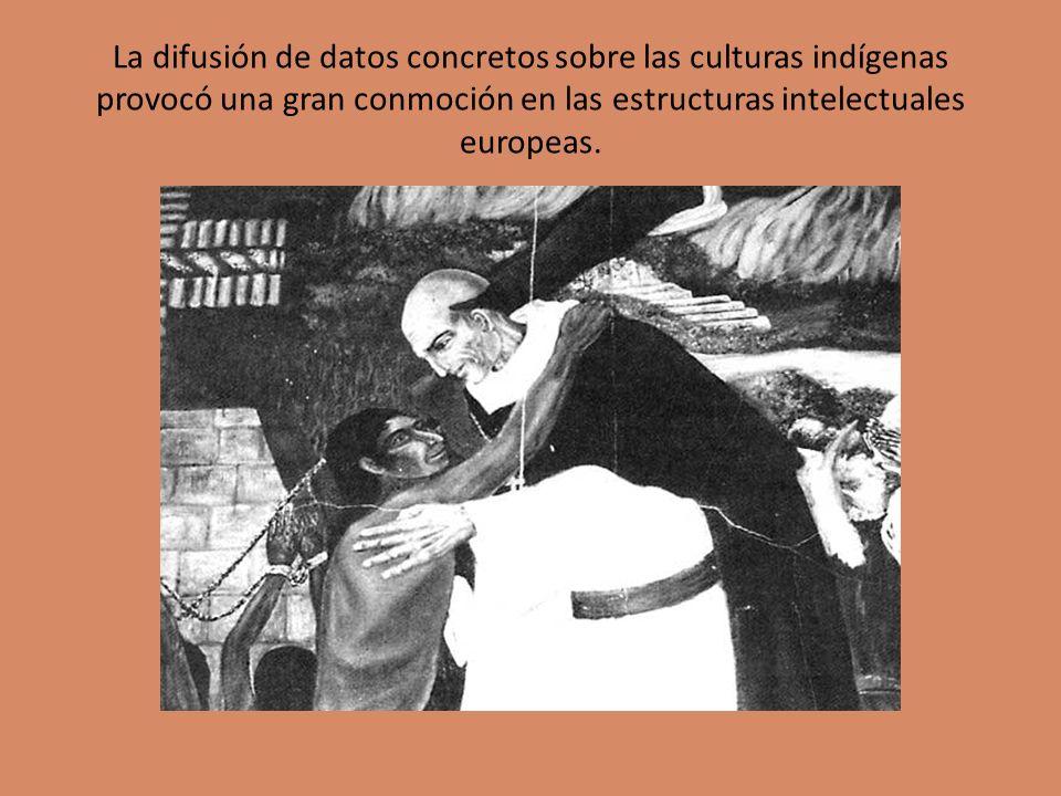La difusión de datos concretos sobre las culturas indígenas provocó una gran conmoción en las estructuras intelectuales europeas.
