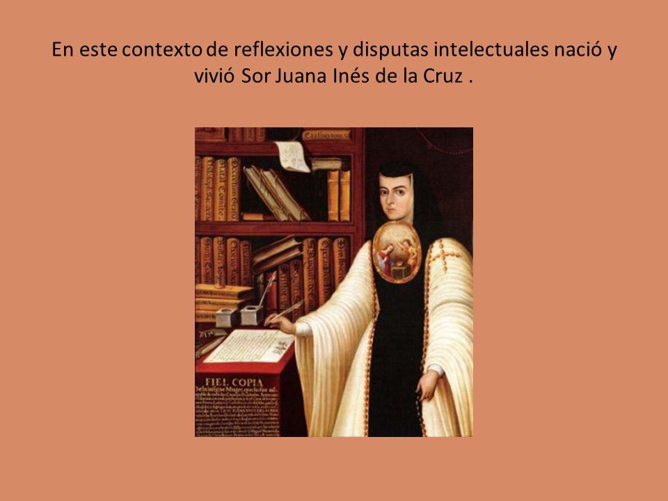 En este contexto de reflexiones y disputas intelectuales nació y vivió Sor Juana Inés de la Cruz.