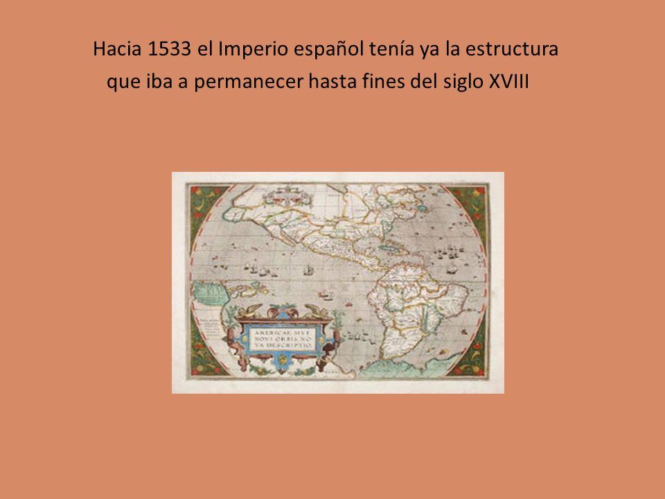 Hacia 1533 el Imperio español tenía ya la estructura que iba a permanecer hasta fines del siglo XVIII