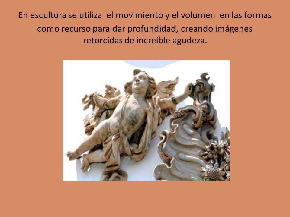 En escultura se utiliza el movimiento y el volumen en las formas como recurso para dar profundidad, creando imágenes retorcidas de increíble agudeza.