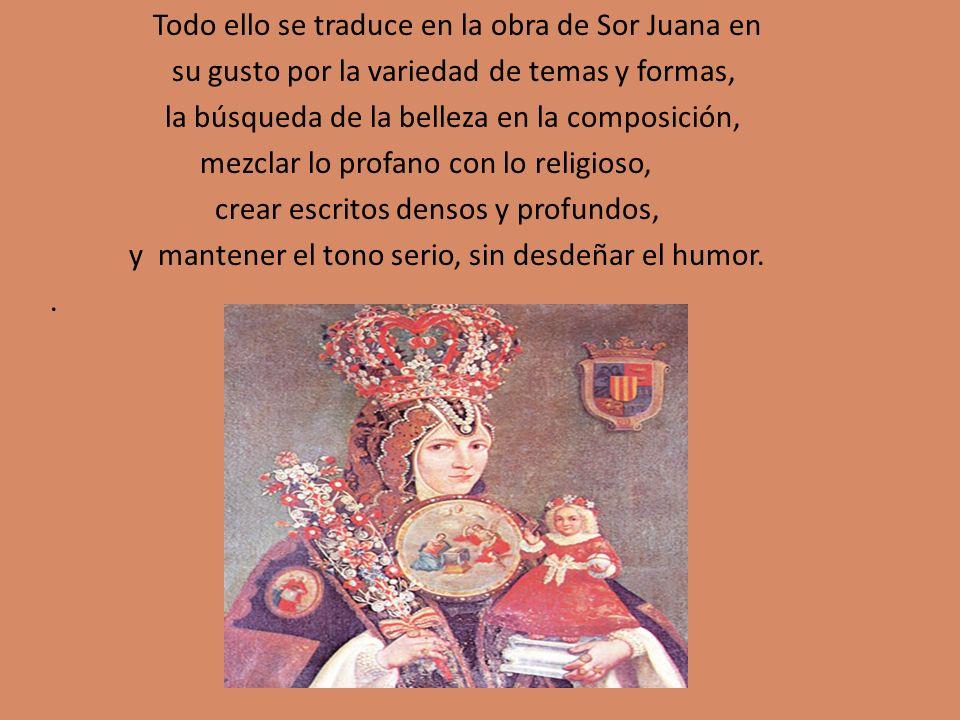 Todo ello se traduce en la obra de Sor Juana en su gusto por la variedad de temas y formas, la búsqueda de la belleza en la composición, mezclar lo profano con lo religioso, crear escritos densos y profundos, y mantener el tono serio, sin desdeñar el humor..