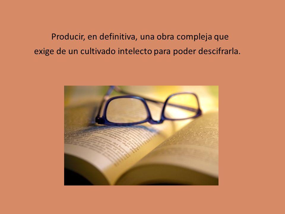 Producir, en definitiva, una obra compleja que exige de un cultivado intelecto para poder descifrarla.