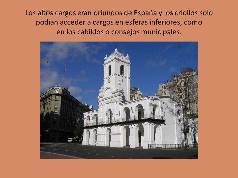 Los altos cargos eran oriundos de España y los criollos sólo podían acceder a cargos en esferas inferiores, como en los cabildos o consejos municipales.