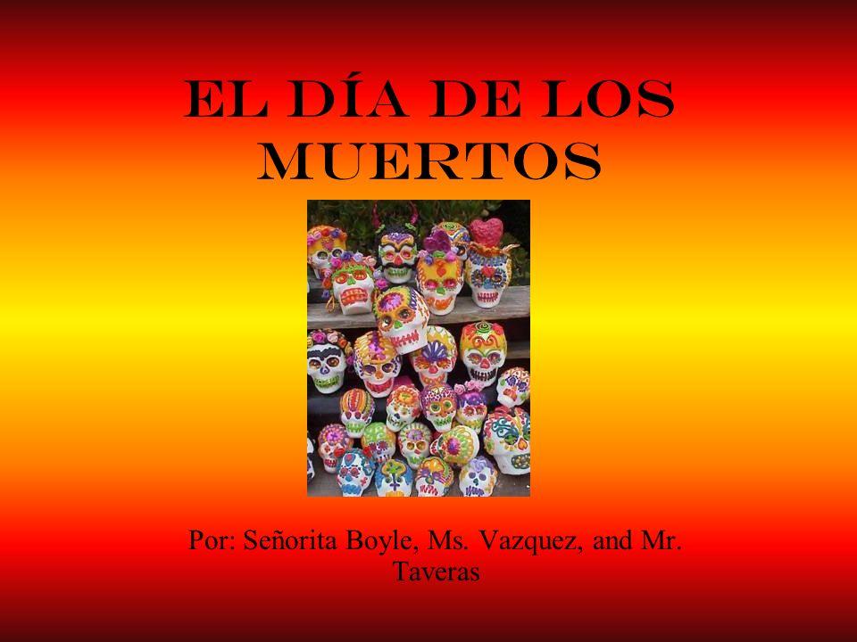 El Día de los Muertos Por: Señorita Boyle, Ms. Vazquez, and Mr. Taveras