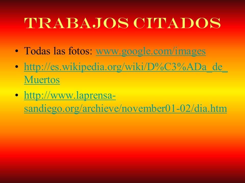 Trabajos Citados Todas las fotos: www.google.com/imageswww.google.com/images http://es.wikipedia.org/wiki/D%C3%ADa_de_ Muertoshttp://es.wikipedia.org/