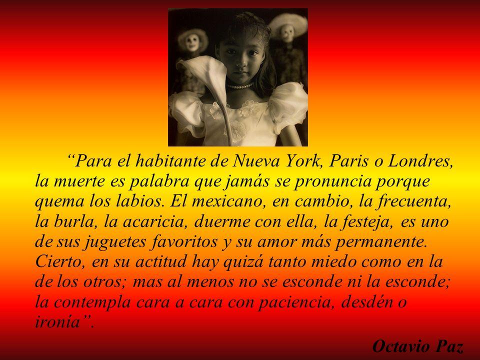 Para el habitante de Nueva York, Paris o Londres, la muerte es palabra que jamás se pronuncia porque quema los labios. El mexicano, en cambio, la frec