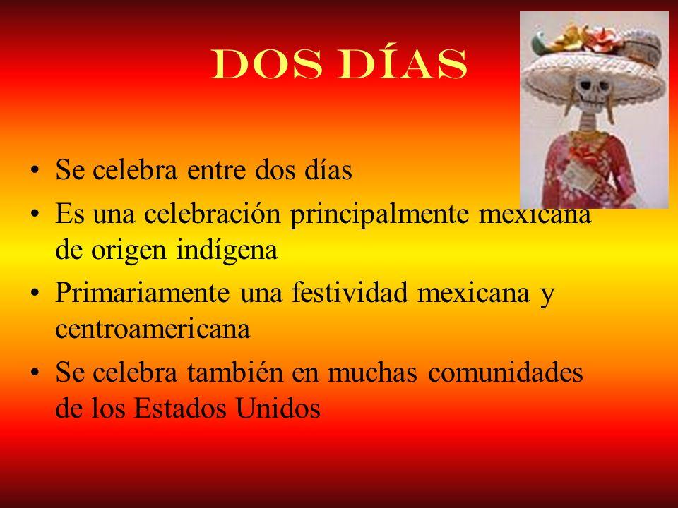Dos Días Se celebra entre dos días Es una celebración principalmente mexicana de origen indígena Primariamente una festividad mexicana y centroamerica