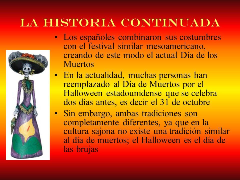La historia continuada Los españoles combinaron sus costumbres con el festival similar mesoamericano, creando de este modo el actual Día de los Muerto