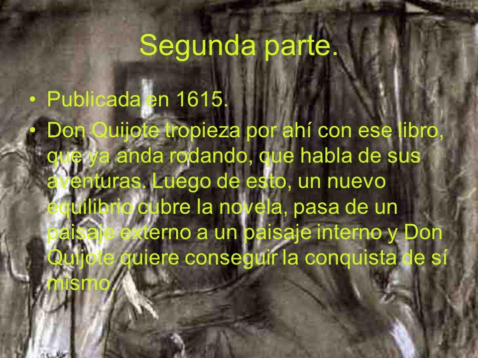 Segunda parte. Publicada en 1615. Don Quijote tropieza por ahí con ese libro, que ya anda rodando, que habla de sus aventuras. Luego de esto, un nuevo
