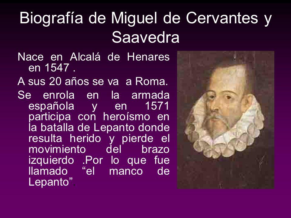 Biografía de Miguel de Cervantes y Saavedra Nace en Alcalá de Henares en 1547. A sus 20 años se va a Roma. Se enrola en la armada española y en 1571 p