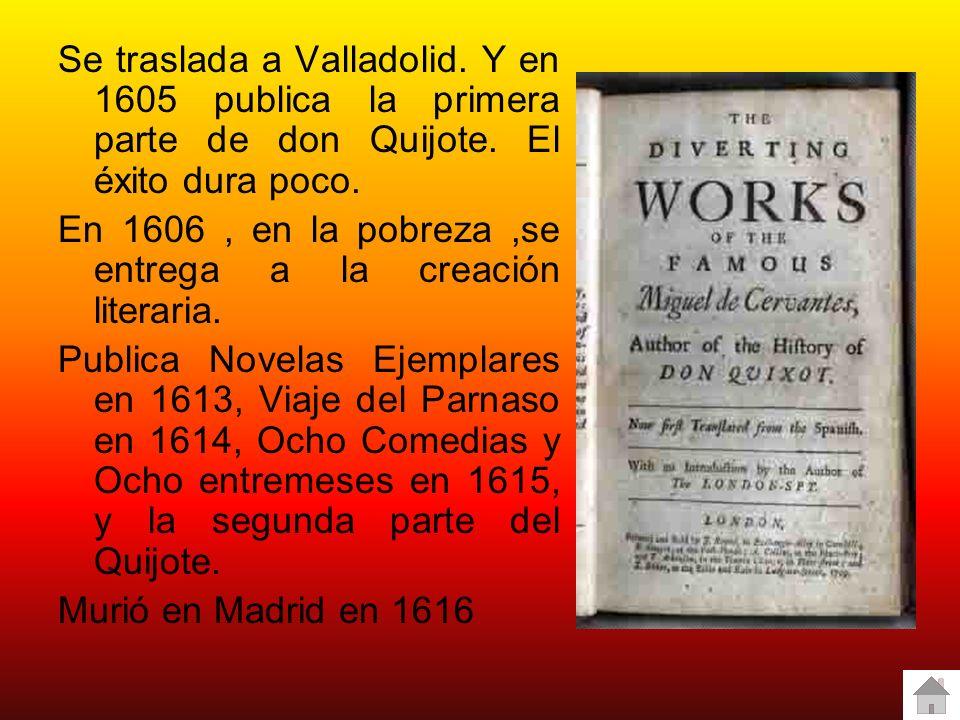 Se traslada a Valladolid. Y en 1605 publica la primera parte de don Quijote. El éxito dura poco. En 1606, en la pobreza,se entrega a la creación liter