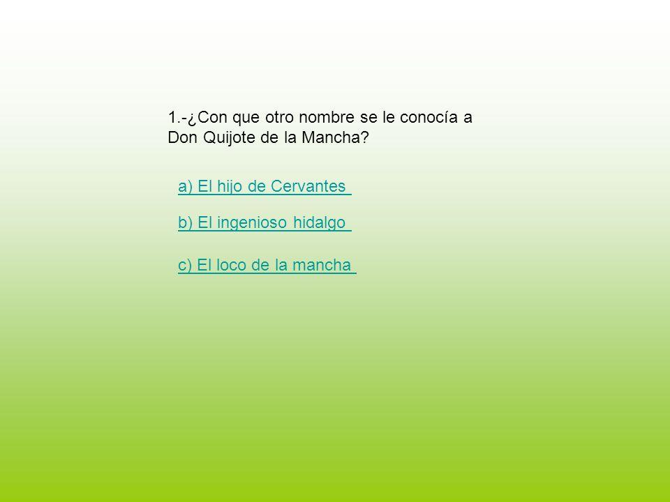1.-¿Con que otro nombre se le conocía a Don Quijote de la Mancha? a) El hijo de Cervantes b) El ingenioso hidalgo c) El loco de la mancha