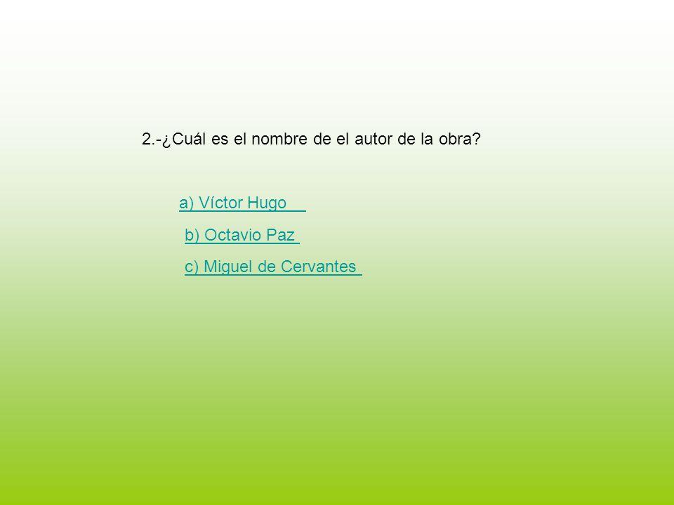 2.-¿Cuál es el nombre de el autor de la obra? a) Víctor Hugo b) Octavio Paz c) Miguel de Cervantes
