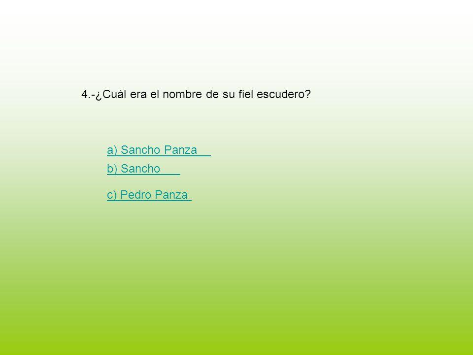 4.-¿Cuál era el nombre de su fiel escudero? a) Sancho Panza b) Sancho c) Pedro Panza